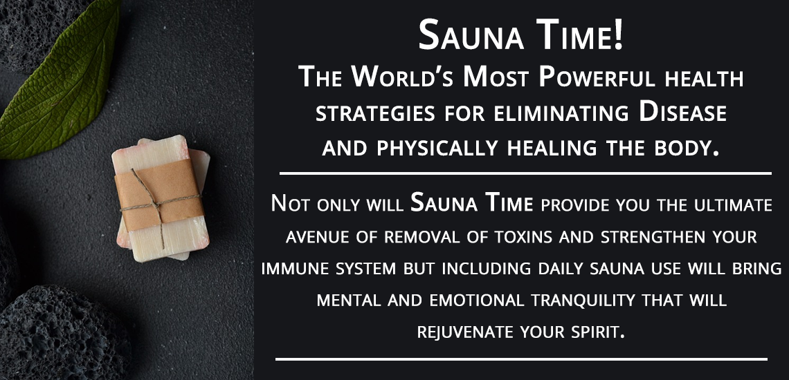 Sauna Time! The world's most powerful health strategies of eliminating disease and physically healing the body.
